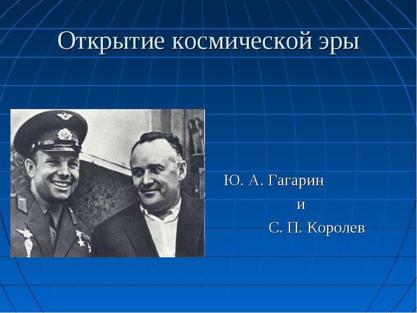 Открытие космической эры Ю. А. Гагарин и С. П. Королев