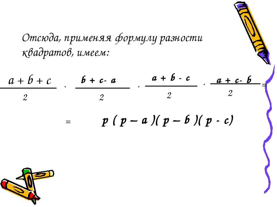 Отсюда, применяя формулу разности квадратов, имеем: a + b + c 2 . b + c- a 2 ...