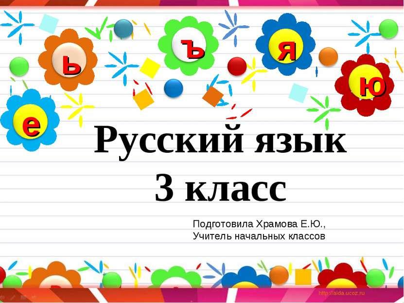 Русский язык 3 класс Подготовила Храмова Е.Ю., Учитель начальных классов