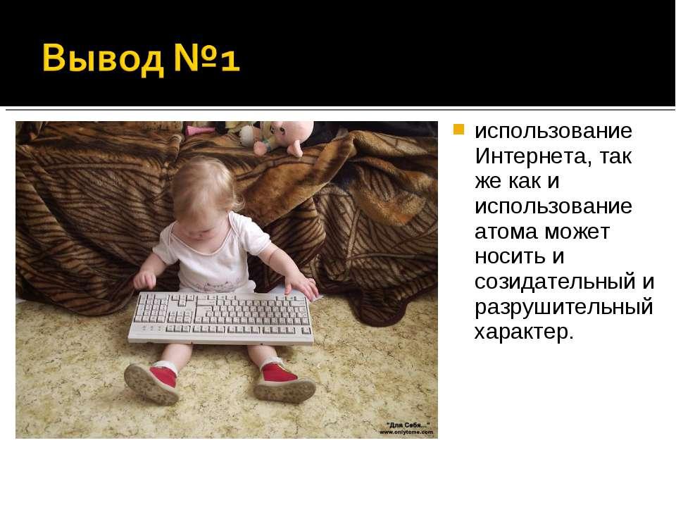 использование Интернета, так же как и использование атома может носить и сози...