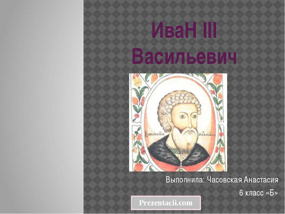 ИваН III Васильевич Выполнила: Часовская Анастасия 6 класс «Б»