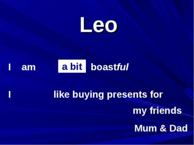 Leo I am I boastful my friends like buying presents for a bit Mum & Dad