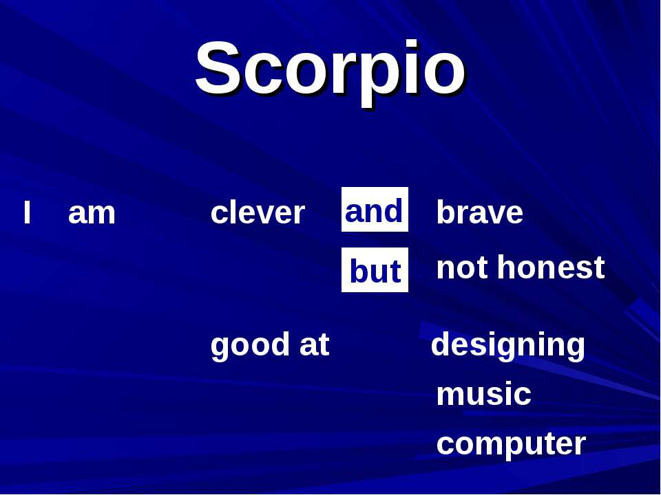 Scorpio I am clever not honest brave and but good at music computer designing