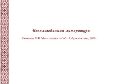 Использованная литература Семёнова М.В. Мы – славяне. – Спб.: Азбука классика...