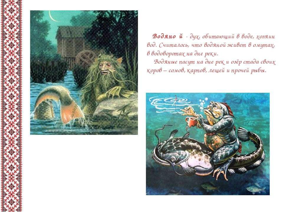 Водяно й - дух, обитающий в воде, хозяин вод. Считалось, что водяной живет в ...