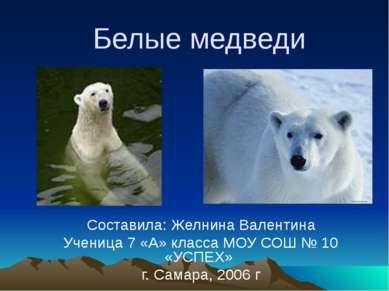 Белые медведи Составила: Желнина Валентина Ученица 7 «А» класса МОУ СОШ № 10 ...