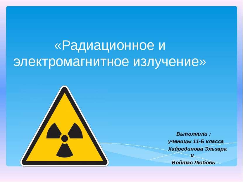 «Радиационное и электромагнитное излучение» Выполнили : ученицы 11-Б класса Х...