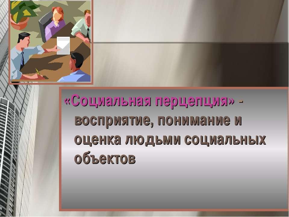«Социальная перцепция» - восприятие, понимание и оценка людьми социальных объ...