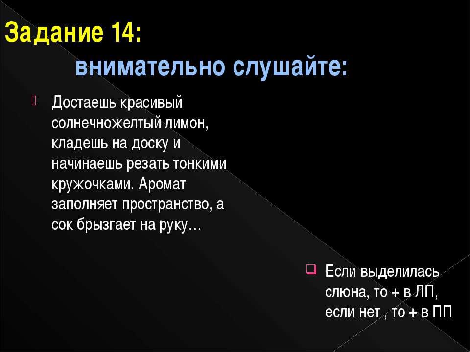 Задание 14: внимательно слушайте: Если выделилась слюна, то + в ЛП, если нет ...
