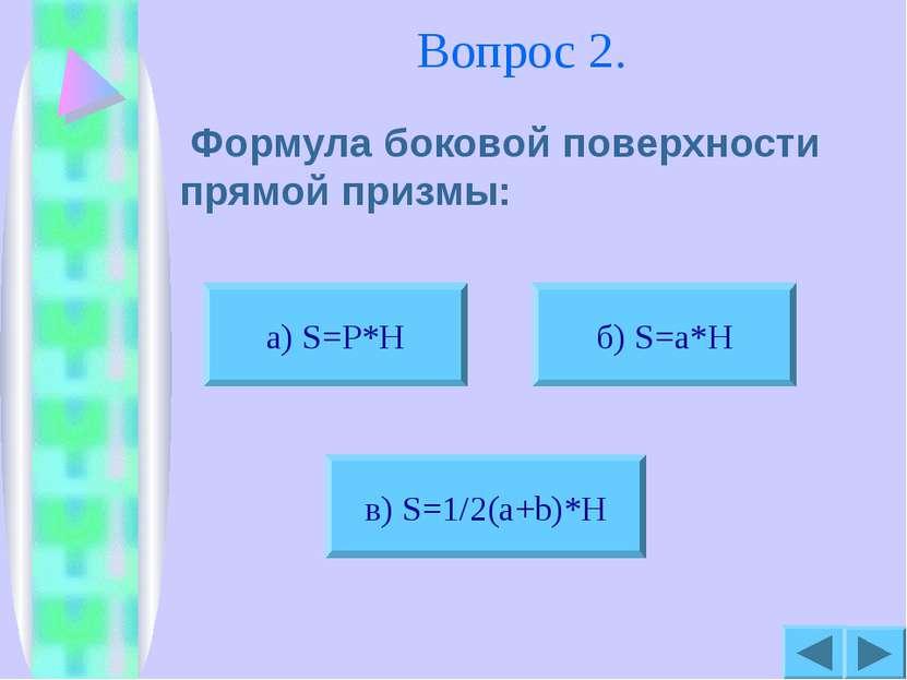 Вопрос 2. Формула боковой поверхности прямой призмы: б) S=a*H в) S=1/2(a+b)*H...