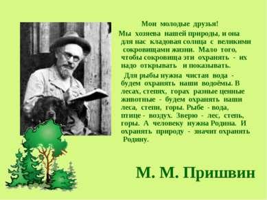 М. М. Пришвин Мои молодые друзья! Мы хозяева нашей природы, и она для нас кла...