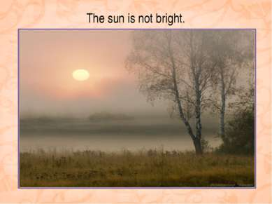 The sun is not bright.