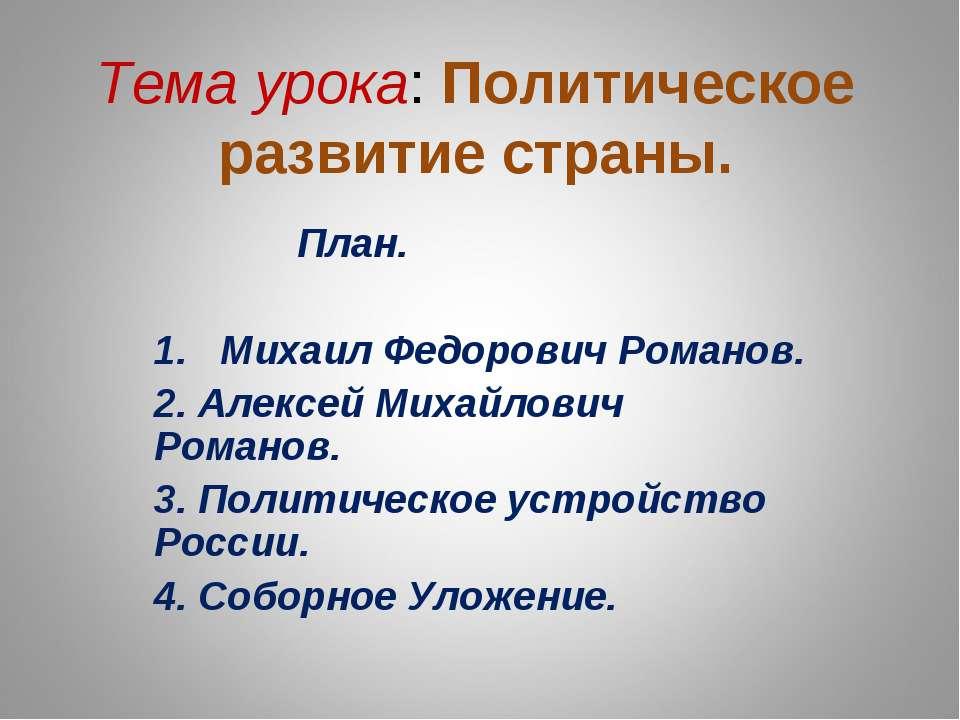 Тема урока: Политическое развитие страны. План. 1. Михаил Федорович Романов. ...