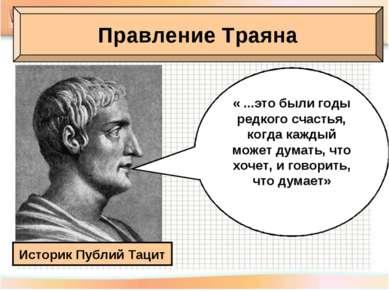 Правление Траяна Историк Публий Тацит « ...это были годы редкого счастья, ког...