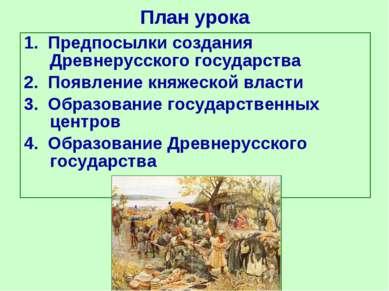 План урока 1. Предпосылки создания Древнерусского государства 2. Появление кн...