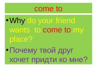 come to Why do your friend wants to come to my place? Почему твой друг хочет ...