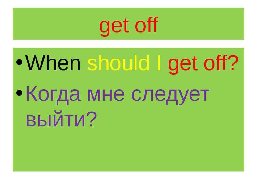 get off When should I get off? Когда мне следует выйти?