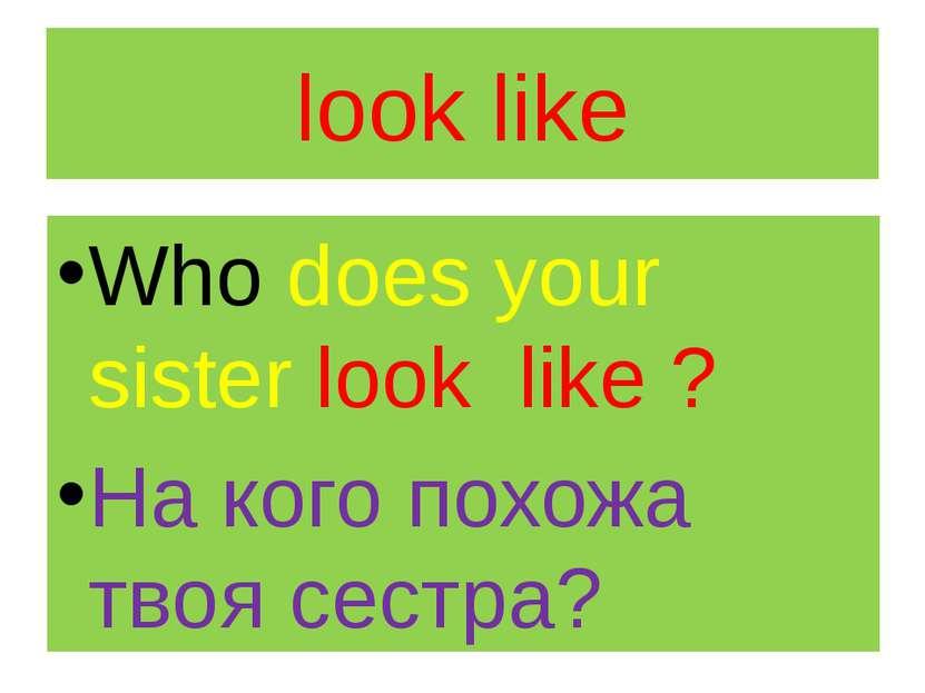 look like Who does your sister look like ? На кого похожа твоя сестра?