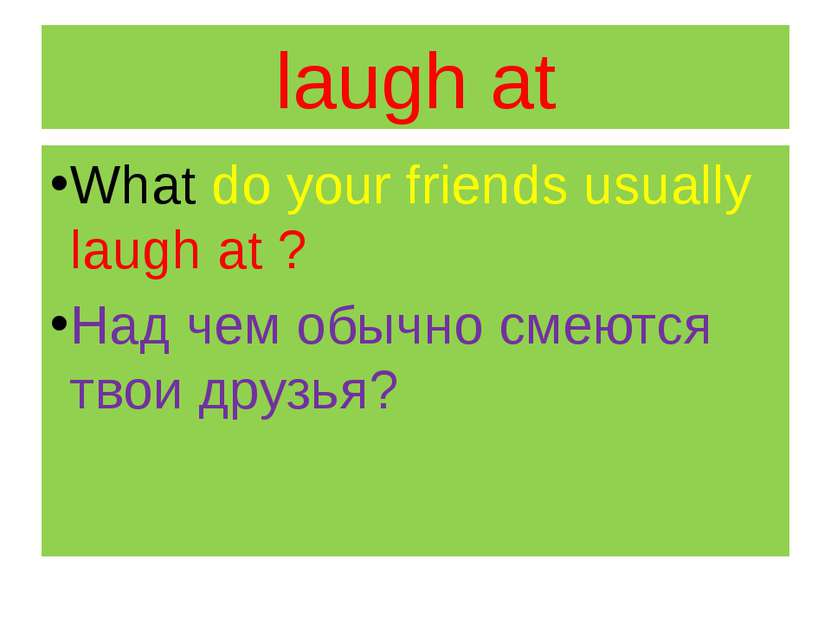 laugh at What do your friends usually laugh at ? Над чем обычно смеются твои ...