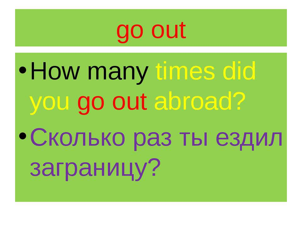 go out How many times did you go out abroad? Сколько раз ты ездил заграницу?