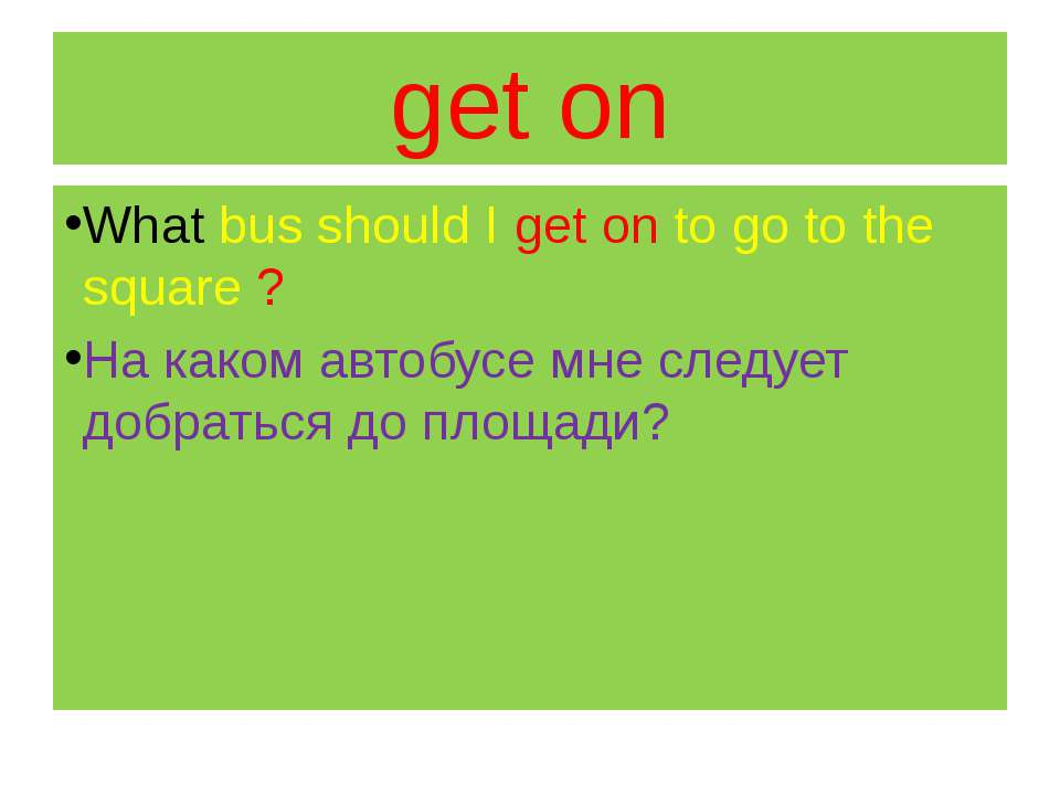 get on What bus should I get on to go to the square ? На каком автобусе мне с...