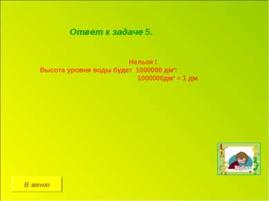 В меню Ответ к задаче 5. Нельзя ! Высота уровня воды будет 1000000 дм³: 10000...