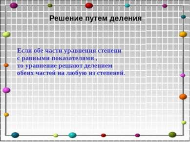 Решение путем деления Если обе части уравнения степени с равными показателями...