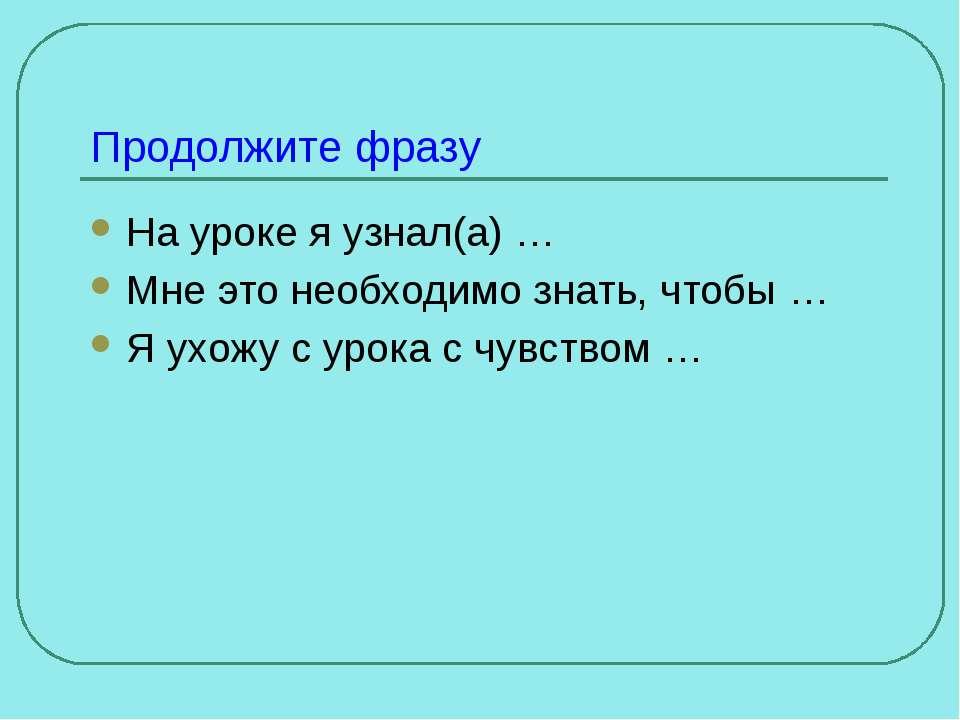 Продолжите фразу На уроке я узнал(а) … Мне это необходимо знать, чтобы … Я ух...