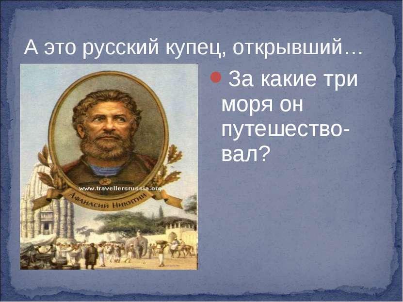 А это русский купец, открывший… За какие три моря он путешество-вал?