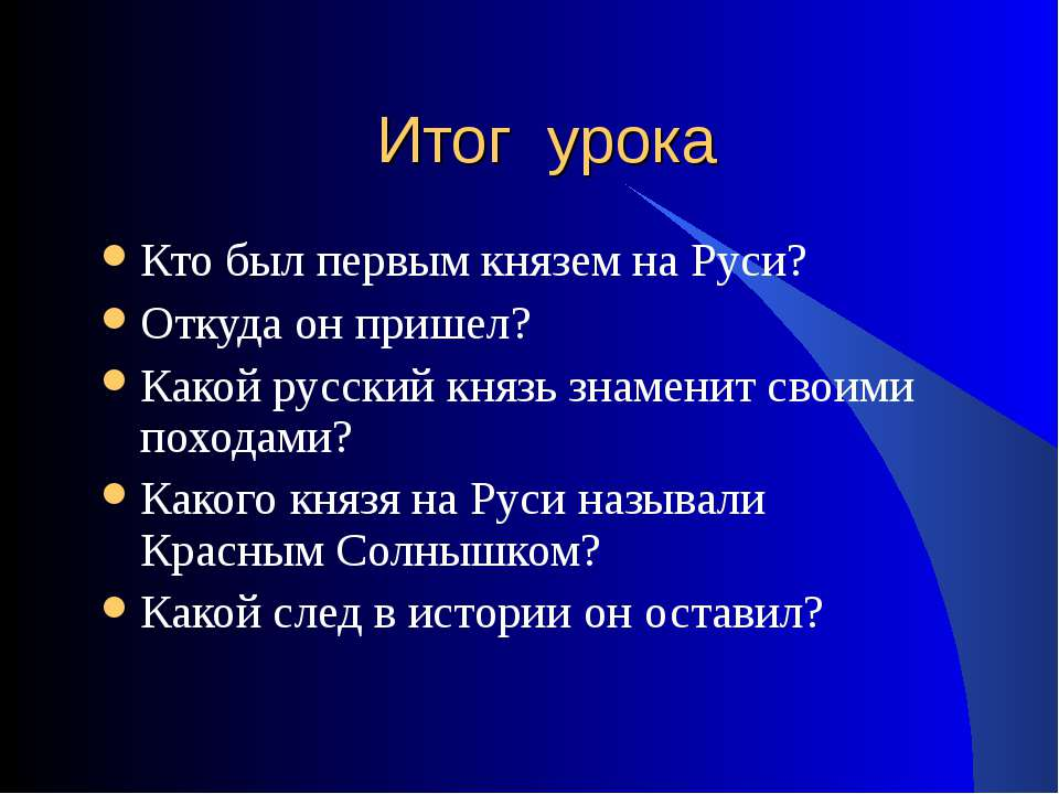 Итог урока Кто был первым князем на Руси? Откуда он пришел? Какой русский кня...