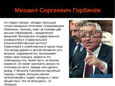Михаил Сергеевич Горбачёв Он гладко говорил, обладал присущим только западным...