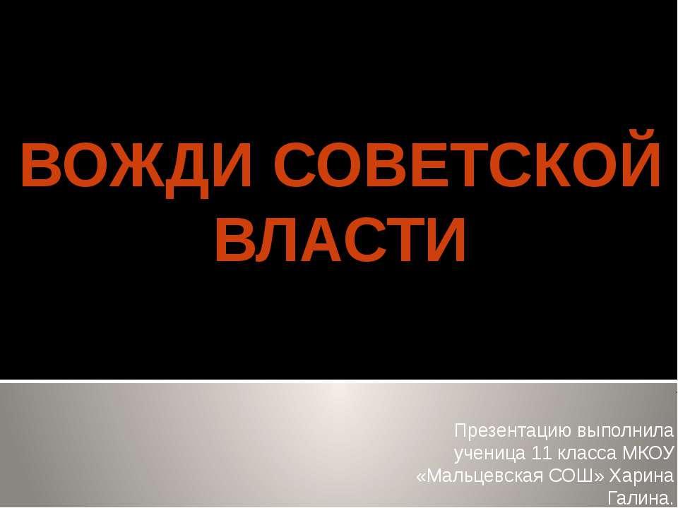 ВОЖДИ СОВЕТСКОЙ ВЛАСТИ Презентацию выполнила ученица 11 класса МКОУ «Мальцевс...