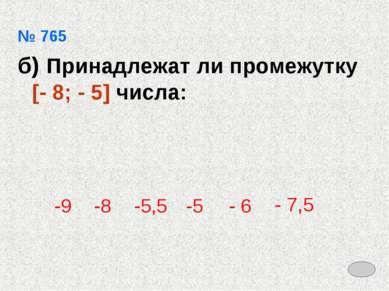 № 765 б) Принадлежат ли промежутку [- 8; - 5] числа: -9 -8 -5,5 -5 - 6 - 7,5