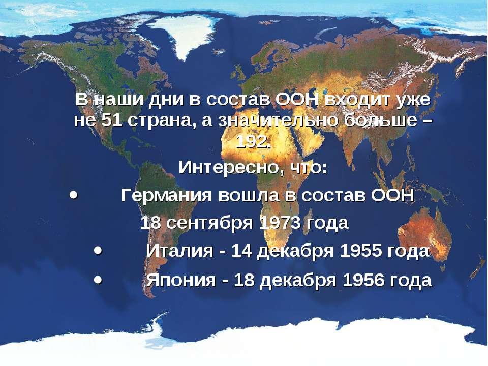 В наши дни в состав ООН входит уже не 51 страна, а значительно больше – 192. ...