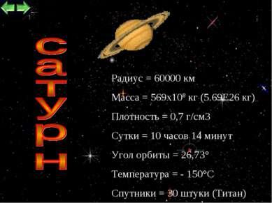 * Радиус = 60000 км Масса = 569х108 кг (5.69Е26 кг) Плотность = 0,7 г/см3 Сут...