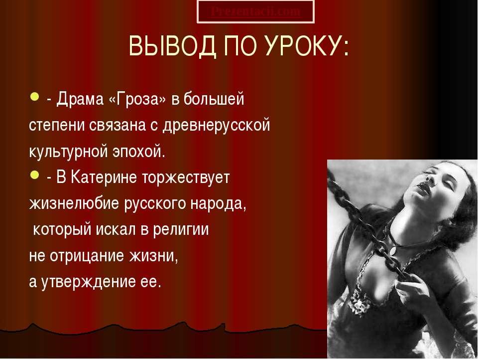 ВЫВОД ПО УРОКУ: - Драма «Гроза» в большей степени связана с древнерусской кул...