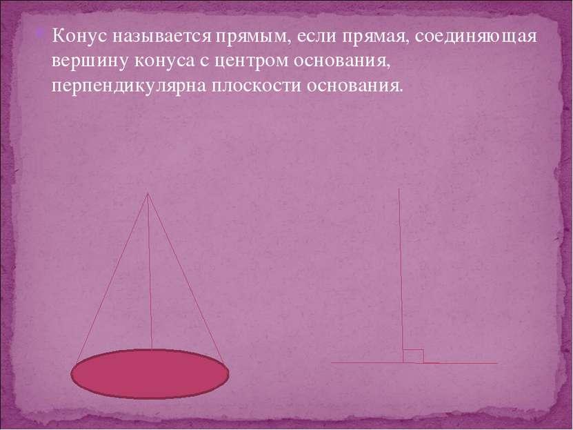 Конус называется прямым, если прямая, соединяющая вершину конуса с центром ос...