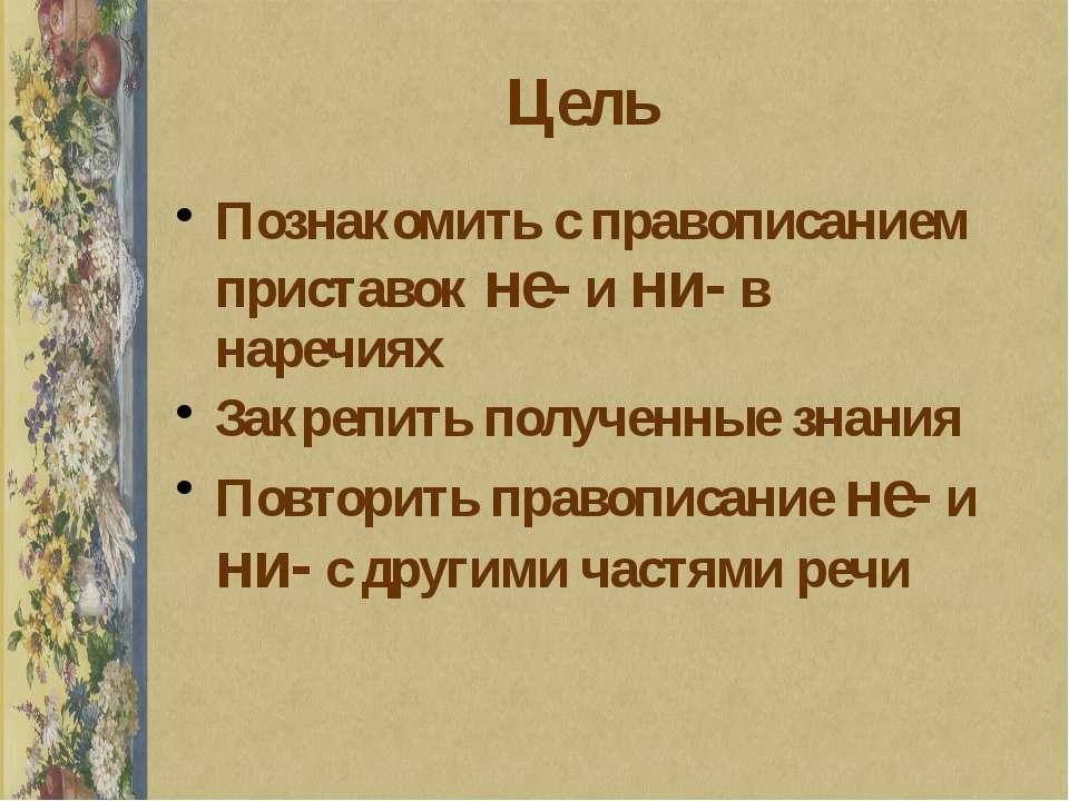 Цель Познакомить с правописанием приставок не- и ни- в наречиях Закрепить пол...