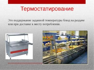 Термостатирование Это поддержание заданной температуры блюд на раздаче или пр...