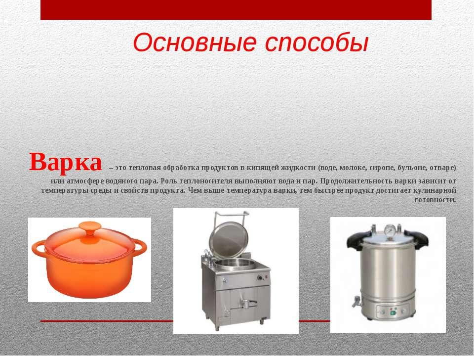 Основные способы Варка – это тепловая обработка продуктов в кипящей жидкости ...