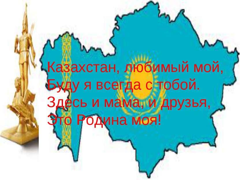 Казахстан, любимый мой, Буду я всегда с тобой. Здесь и мама, и друзья, Это Ро...