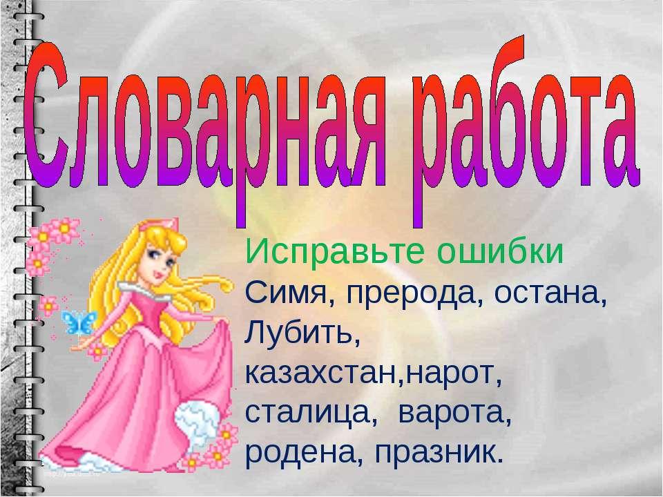 Исправьте ошибки Симя, прерода, остана, Лубить, казахстан,нарот, сталица, вар...