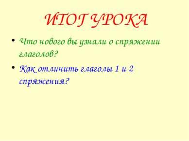 ИТОГ УРОКА Что нового вы узнали о спряжении глаголов? Как отличить глаголы 1 ...