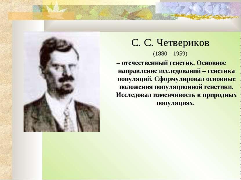 С. С. Четвериков (1880 – 1959) – отечественный генетик. Основное направление ...