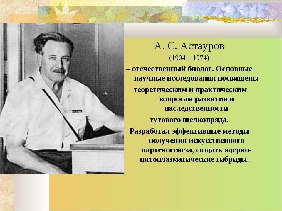 А. С. Астауров (1904 – 1974) – отечественный биолог. Основные научные исследо...