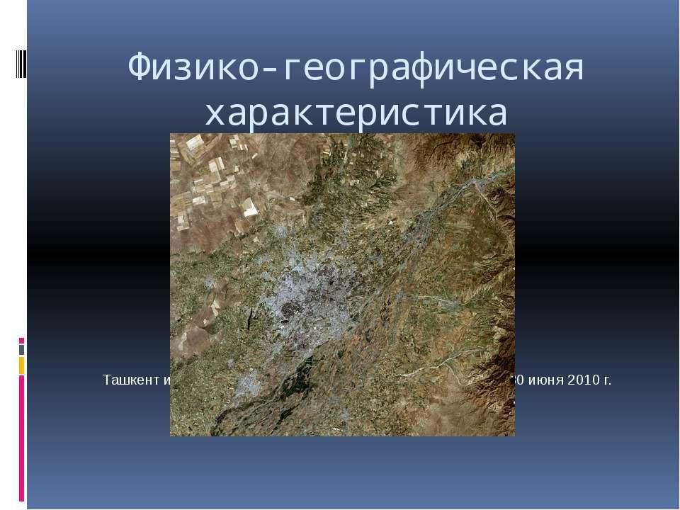 Физико-географическая характеристика Ташкент и его окрестности, космический с...
