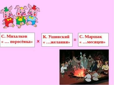 С. Михалков « … поросёнка» К. Ушинский « …желания» х = С. Маршак « …месяцев»