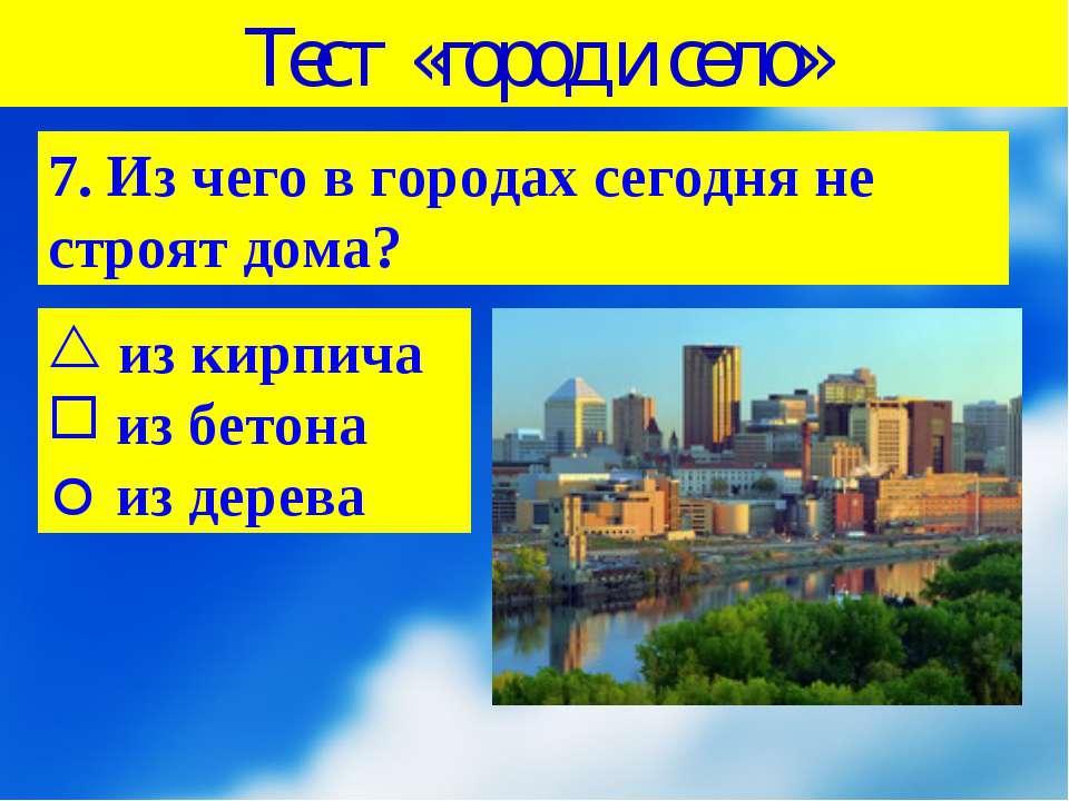 Тест «город и село» 7. Из чего в городах сегодня не строят дома? из кирпича и...