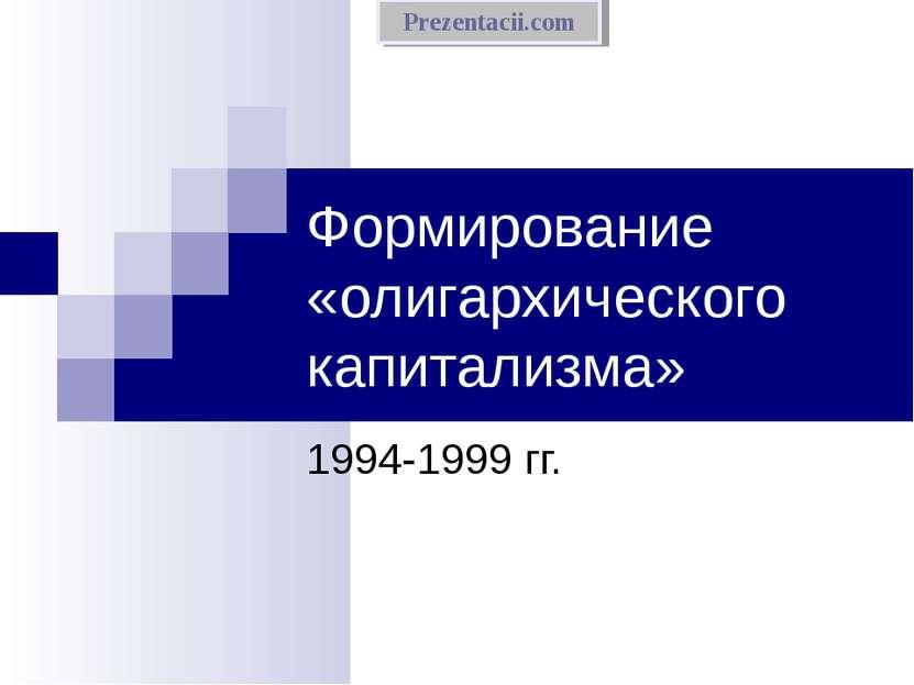 Формирование «олигархического капитализма» 1994-1999 гг. Prezentacii.com