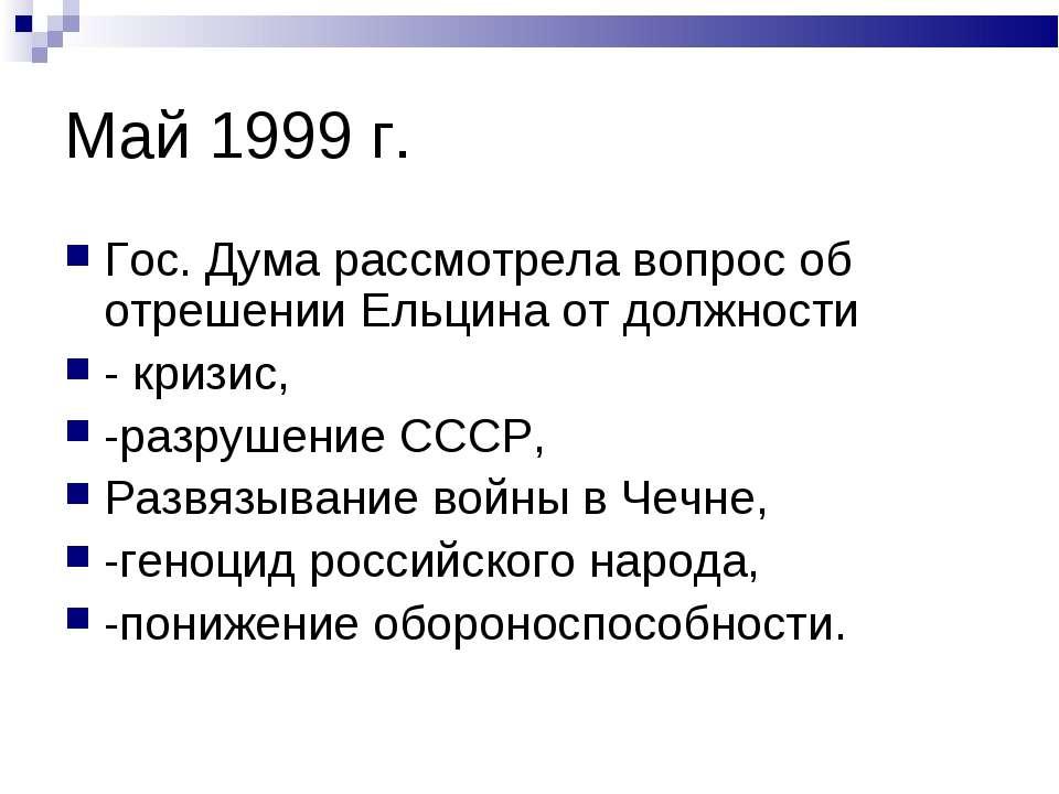 Май 1999 г. Гос. Дума рассмотрела вопрос об отрешении Ельцина от должности - ...
